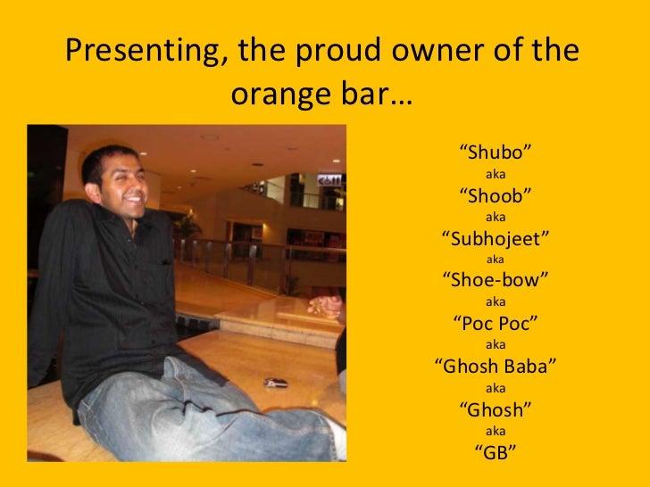 "Presenting, the proud owner of the orange bar…<br />""Shubo"" <br />aka<br />""Shoob""<br />aka<br />""Subhojeet""<br />aka<br /..."