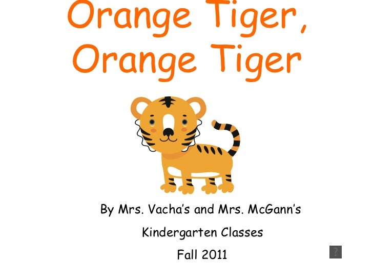 Orange Tiger,Orange Tiger By Mrs. Vacha's and Mrs. McGann's       Kindergarten Classes             Fall 2011