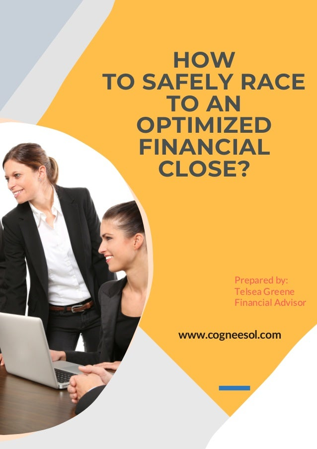 HOW TO SAFELY RACE TO AN OPTIMIZED FINANCIAL CLOSE? www.cogneesol.com Prepared by: Telsea Greene Financial Advisor