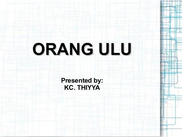 ORANG ULU  Presented by:   KC. THIYYA