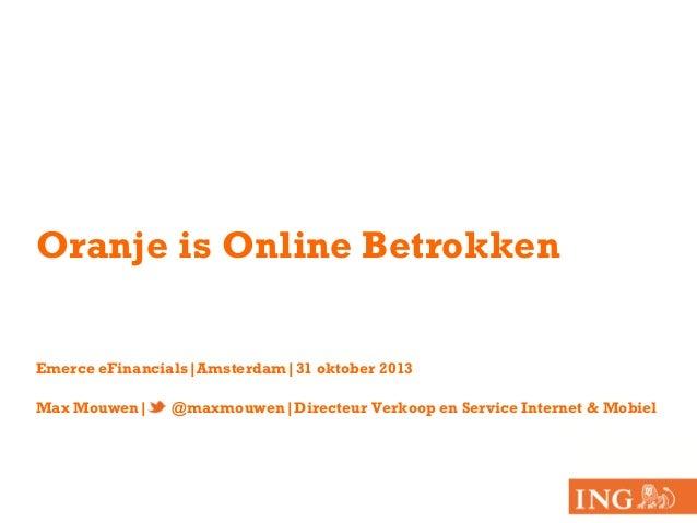 Oranje is Online Betrokken Emerce eFinancials|Amsterdam|31 oktober 2013 Max Mouwen|  @maxmouwen|Directeur Verkoop en Servi...