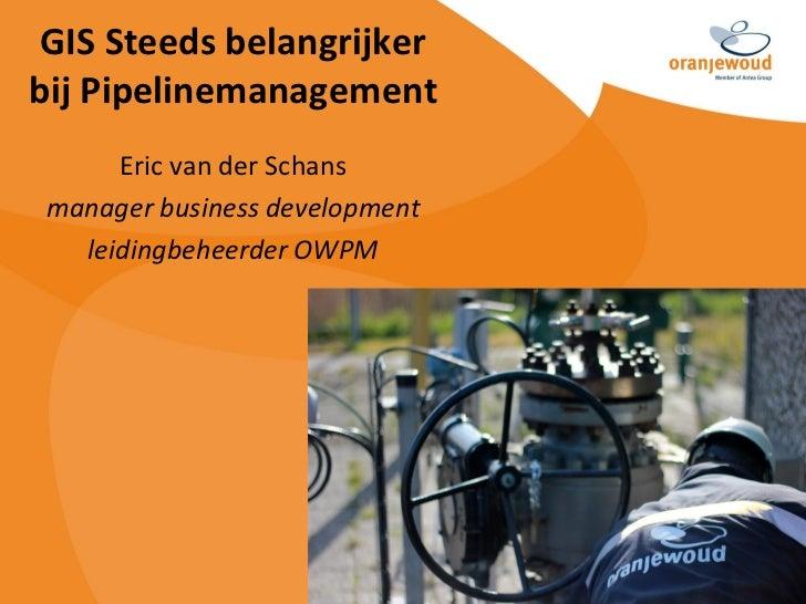 GIS Steeds belangrijkerbij Pipelinemanagement      Eric van der Schans manager business development   leidingbeheerder OWPM