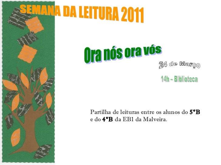 Partilha de leituras entre os alunos do  5ºB  e do  4ºB  da EB1 da Malveira. SEMANA DA LEITURA 2011  Ora nós ora vós 14h –...