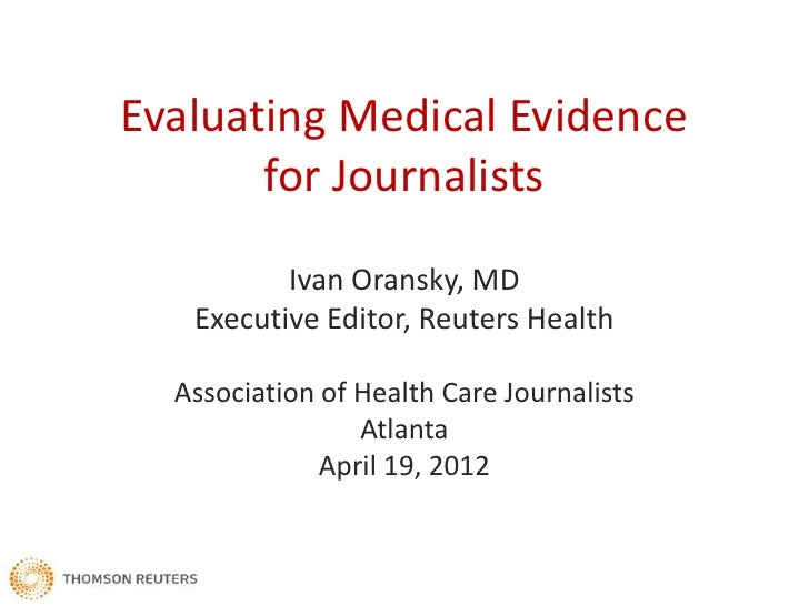 Evaluating Medical Evidence       for Journalists          Ivan Oransky, MD   Executive Editor, Reuters Health  Associatio...