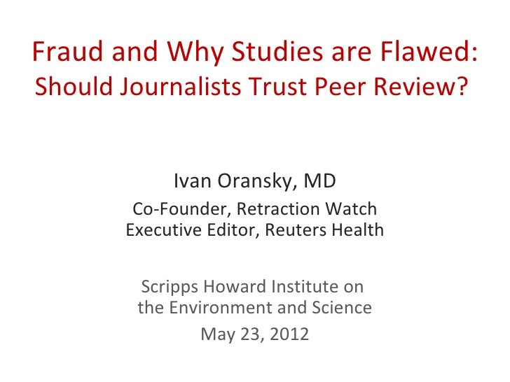 Fraud and Why Studies are Flawed:Should Journalists Trust Peer Review?            Ivan Oransky, MD        Co-Founder, Retr...