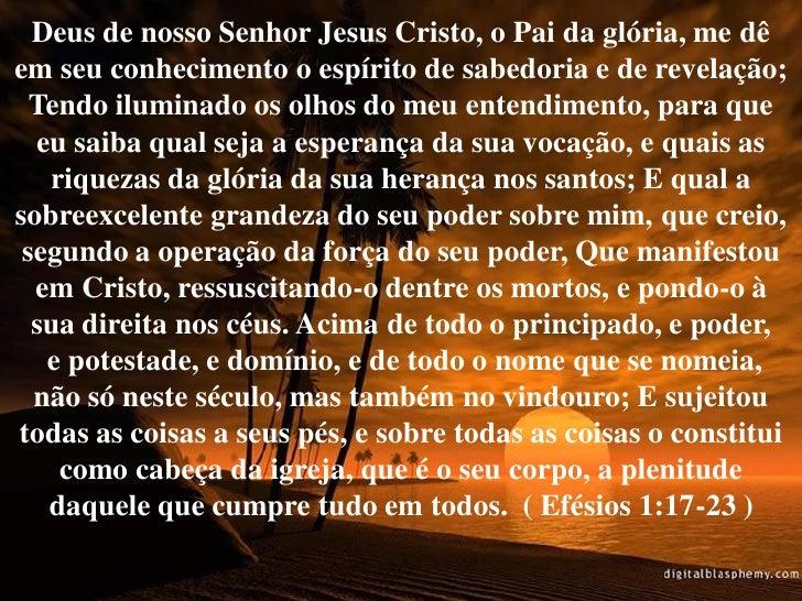 Deus de nosso Senhor Jesus Cristo, o Pai da glória, me dê em seu conhecimento o espírito de sabedoria e de revelação;   Te...