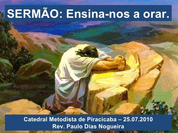 SERMÃO: Ensina-nos a orar. Catedral Metodista de Piracicaba – 25.07.2010 Rev. Paulo Dias Nogueira