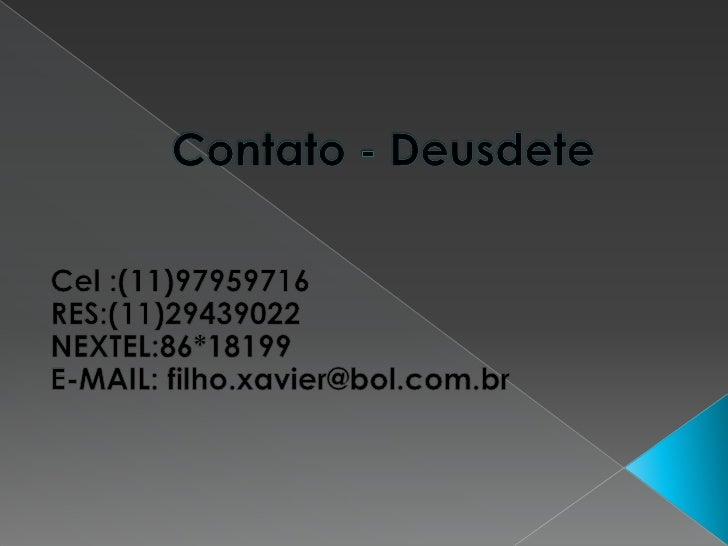Contato - Deusdete<br />Cel :(11)97959716<br />RES:(11)29439022<br />NEXTEL:86*18199<br />E-MAIL: filho.xavier@bol.com.br<...