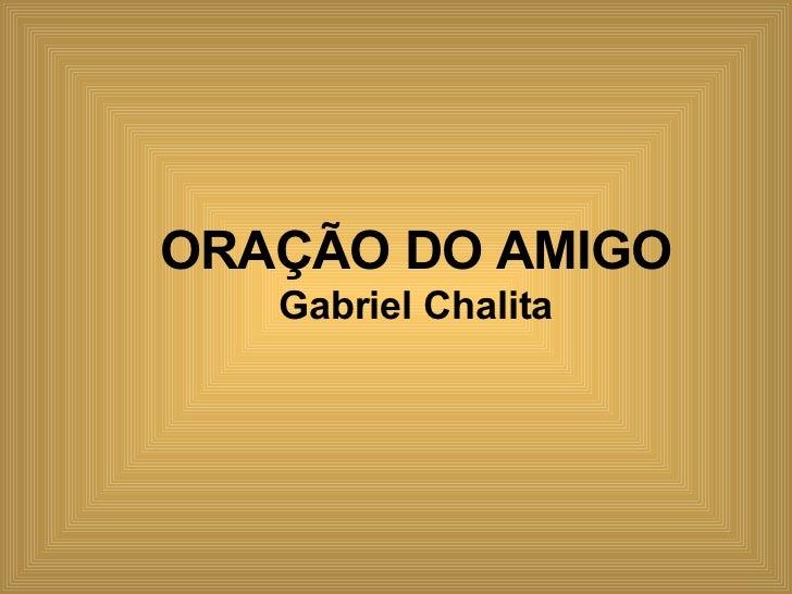 ORAÇÃO DO AMIGO Gabriel Chalita