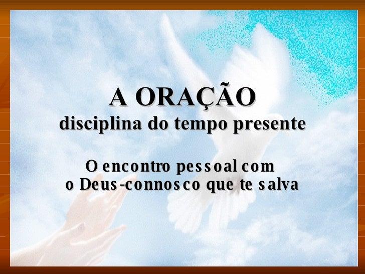 A ORAÇÃO disciplina do tempo presente O encontro pessoal com  o Deus-connosco que te salva
