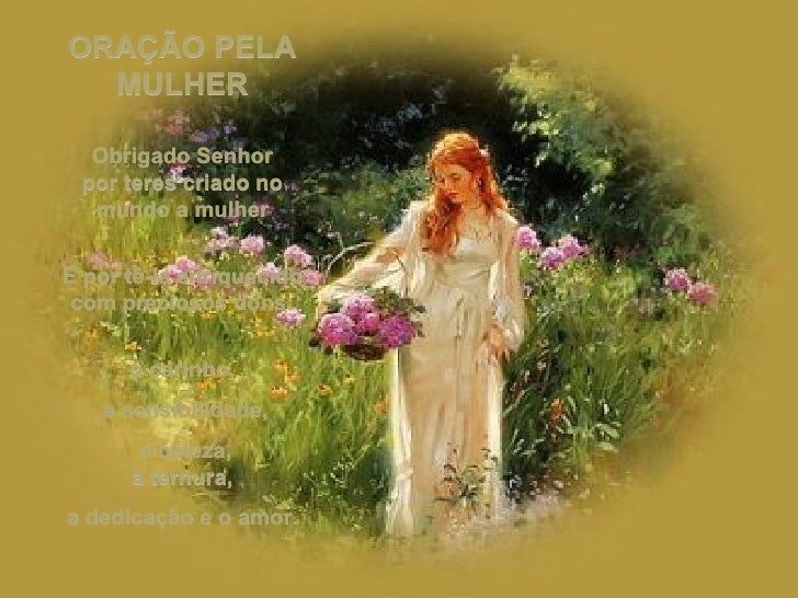 ORAÇÃO PELA MULHER Obrigado Senhor por teres criado no mundo a mulher E por tê-la enriquecido com preciosos dons: o carinh...
