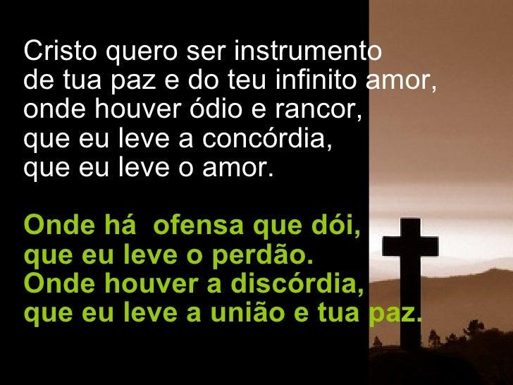 Cristo quero ser instrumento  de tua paz e do teu infinito amor,  onde houver ódio e rancor,  que eu leve a concórdia,  qu...