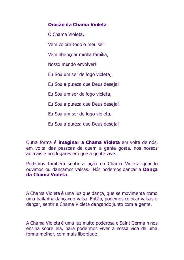Oração da Chama Violeta Ó Chama Violeta, Vem colorir todo o meu ser! Vem abençoar minha família, Nosso mundo envolver! Eu ...