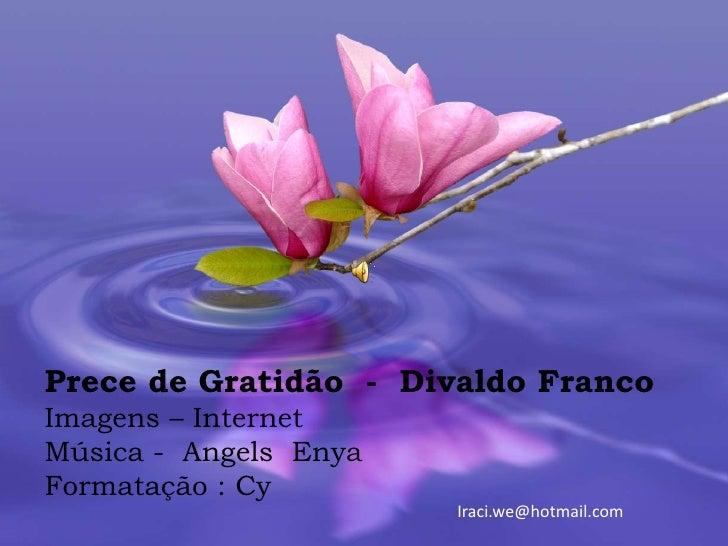 Prece de Gratidão - Divaldo FrancoImagens – InternetMúsica - Angels EnyaFormatação : Cy                       Iraci.we@hot...