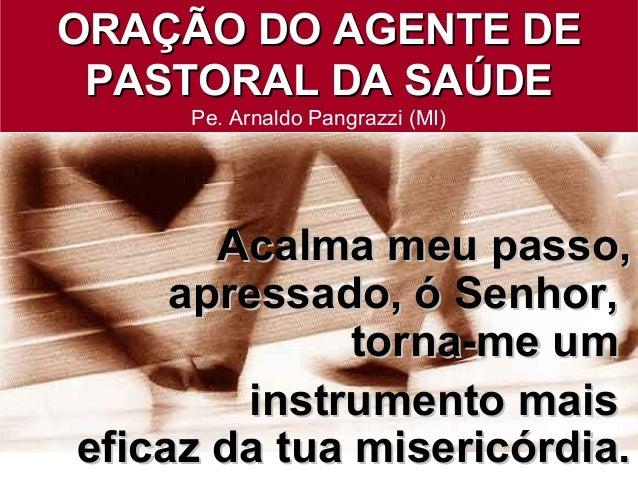ORAÇÃO DO AGENTE DEORAÇÃO DO AGENTE DE PASTORAL DA SAÚDEPASTORAL DA SAÚDE Pe. Arnaldo Pangrazzi (MI) Acalma meu passo,Acal...
