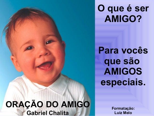 O que é ser AMIGO? Para vocês que são AMIGOS especiais. ORAÇÃO DO AMIGO Gabriel Chalita  Formatação: Luiz Melo