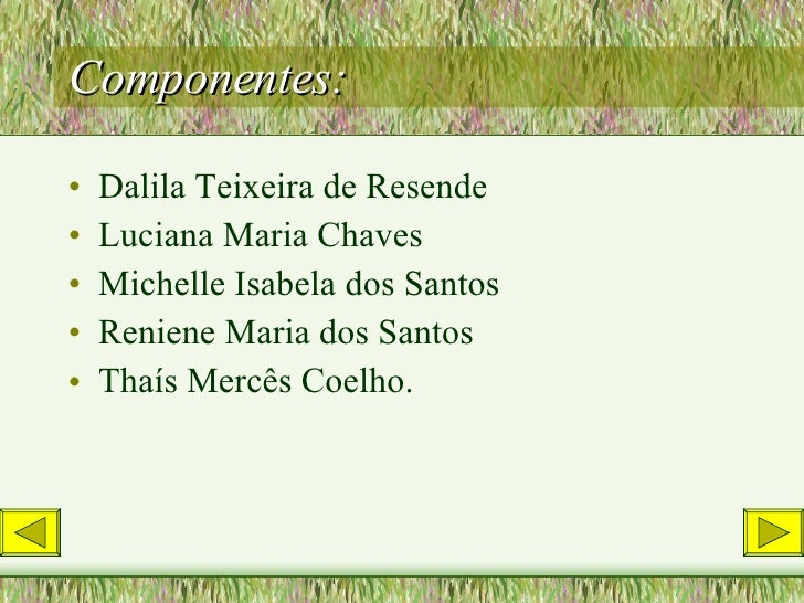 Componentes: <ul><li>Dalila Teixeira de Resende </li></ul><ul><li>Luciana Maria Chaves </li></ul><ul><li>Michelle Isabela ...