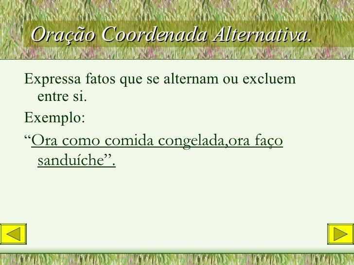 Oração Coordenada Alternativa. <ul><li>Expressa fatos que se alternam ou excluem entre si. </li></ul><ul><li>Exemplo: </li...