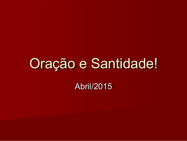 Oração e Santidade!Oração e Santidade! Abril/2015Abril/2015