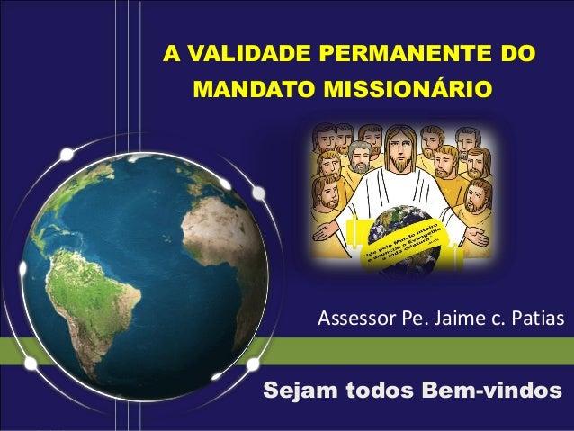 A VALIDADE PERMANENTE DO MANDATO MISSIONÁRIO Sejam todos Bem-vindos Assessor Pe. Jaime c. Patias