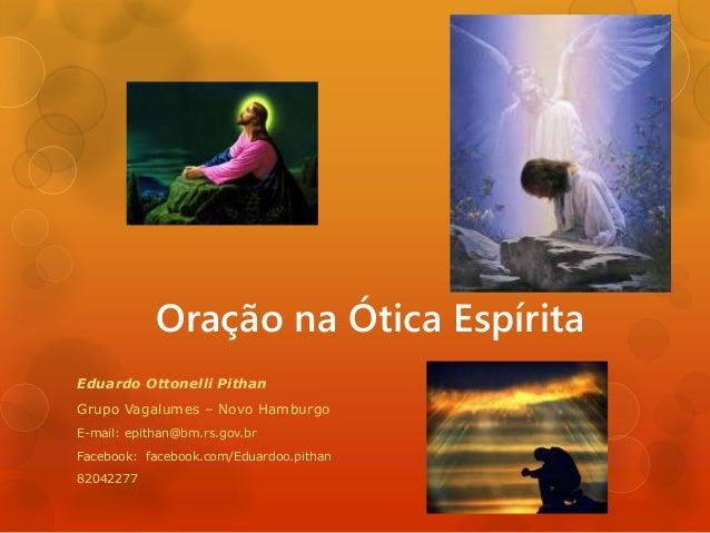 Oração na Ótica Espírita Eduardo Ottonelli Pithan Grupo Vagalumes – Novo Hamburgo E-mail: epithan@bm.rs.gov.br Facebook: f...