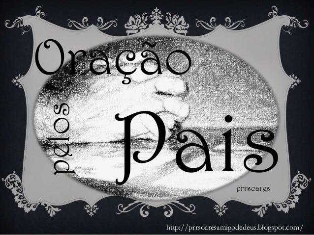 Oração Paisprrsoares pelos http://prrsoaresamigodedeus.blogspot.com/