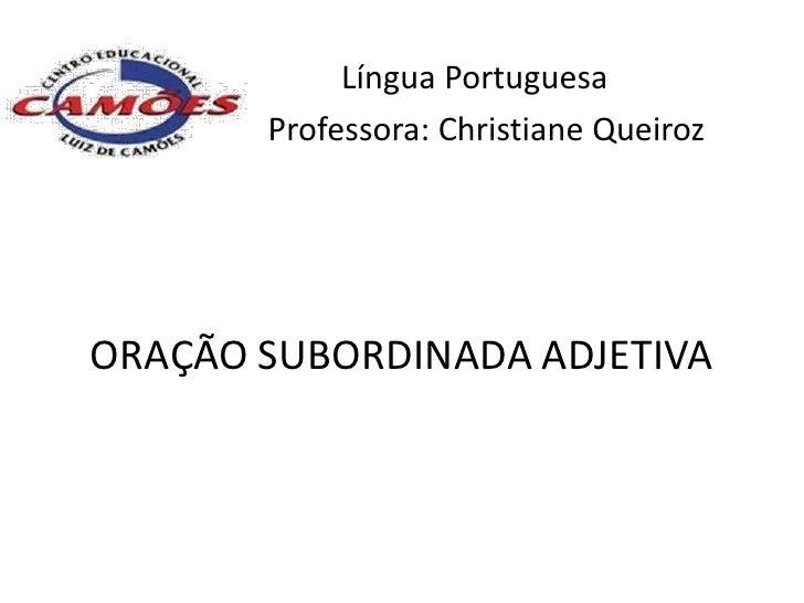 Língua Portuguesa       Professora: Christiane QueirozORAÇÃO SUBORDINADA ADJETIVA