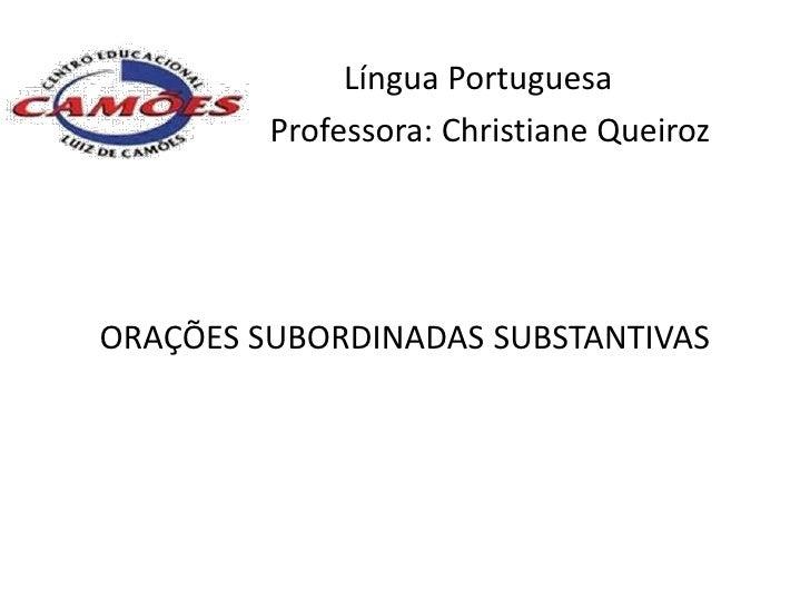 Língua Portuguesa         Professora: Christiane QueirozORAÇÕES SUBORDINADAS SUBSTANTIVAS