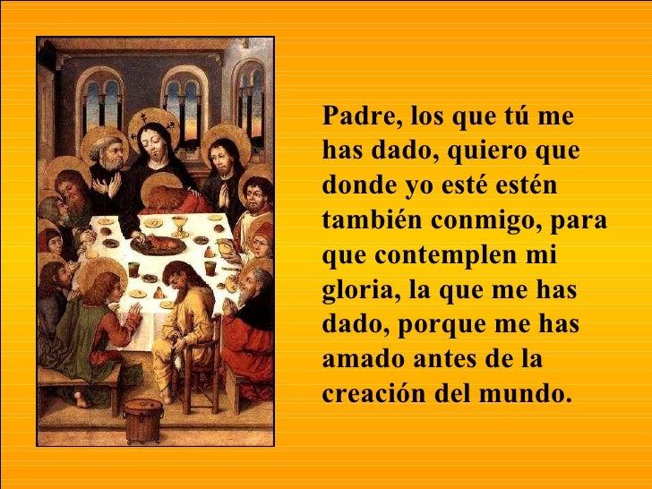 """Resultado de imagen de """"Padre, los que tú me has dado, quiero que donde yo esté estén también conmigo, para que contemplen mi gloria, la que me has dado, porque me has amado antes de la creación del mundo"""