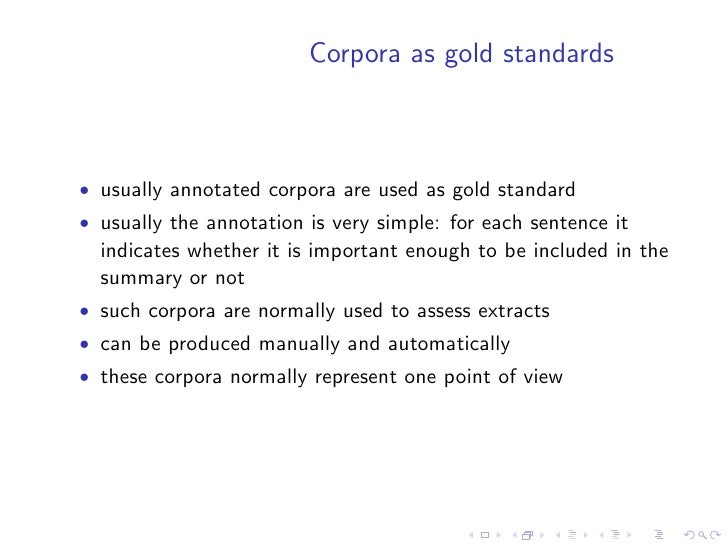 Manually produced corpora    • Require human judges to read each text from the corpus and   to identify the important unit...