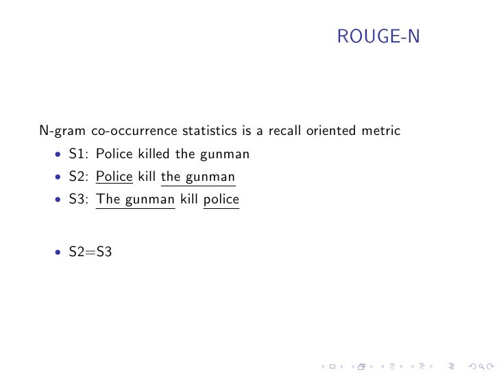 ROUGE-W    Weighted Longest Common Subsequence   • S1: [A B C D E F G]   • S2: [A B C D H I J]   • S3: [A H B J C I D]    ...