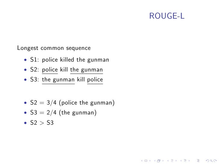 ROUGE-S ROUGE-S: Skip-bigram recall metric   • Arbitrary in-sequence bigrams are computed   • S1: police killed the gunman...
