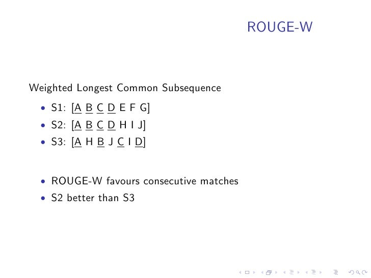 ROUGE     • Experiments on DUC 2000 - 2003 data shows good corelation   with human judgement • Using multiple references a...