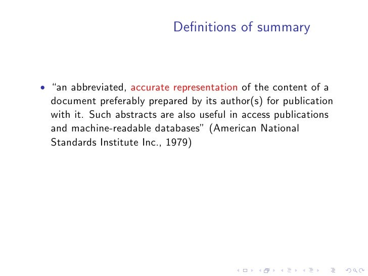 """Definitions of summary    • """"an abbreviated, accurate representation of the content of a   document preferably prepared by ..."""