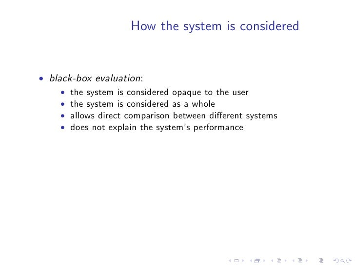 How the system is considered   • black-box evaluation:      • the system is considered opaque to the user      • the syste...