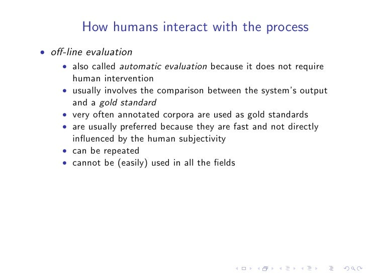 How humans interact with the process • off-line evaluation     • also called automatic evaluation because it does not requi...