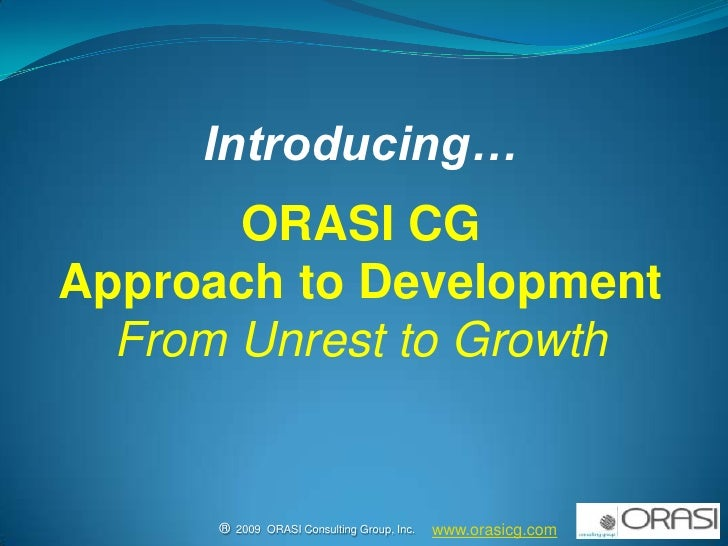 Introducing…<br />ORASI CG<br />Approach to Development<br />From Unrest to Growth<br />www.orasicg.com<br />®  2009  ORAS...