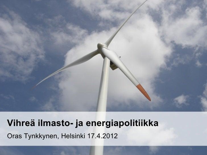Vihreä ilmasto- ja energiapolitiikkaOras Tynkkynen, Helsinki 17.4.2012