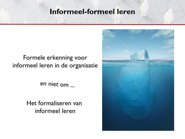 Informeel-formeel leren    Formele erkenning voorinformeel leren in de organisatie          en niet om ...     Het formali...