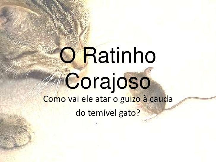 O Ratinho     Corajoso Como vai ele atar o guizo à cauda        do temível gato?