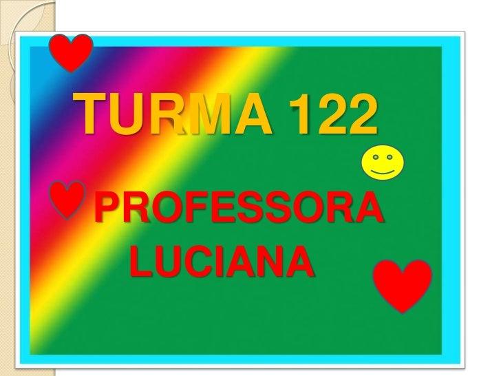 TURMA 122<br /> PROFESSORA<br />    LUCIANA<br />