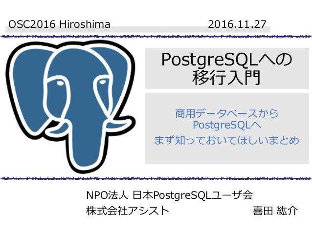 PostgreSQLへの 移行入門 商用データベースから PostgreSQLへ まず知っておいてほしいまとめ OSC2016 Hiroshima 2016.11.27 NPO法人 日本PostgreSQLユーザ会 株式会社アシスト 喜田 紘介