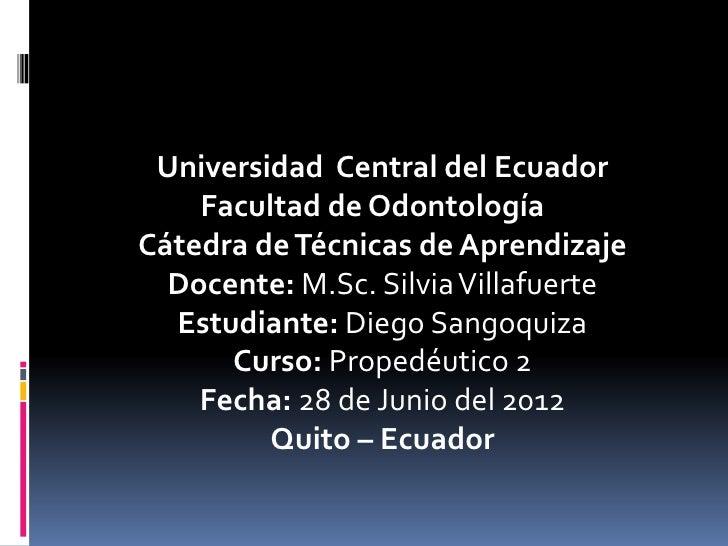 Universidad Central del Ecuador    Facultad de OdontologíaCátedra de Técnicas de Aprendizaje  Docente: M.Sc. Silvia Villaf...