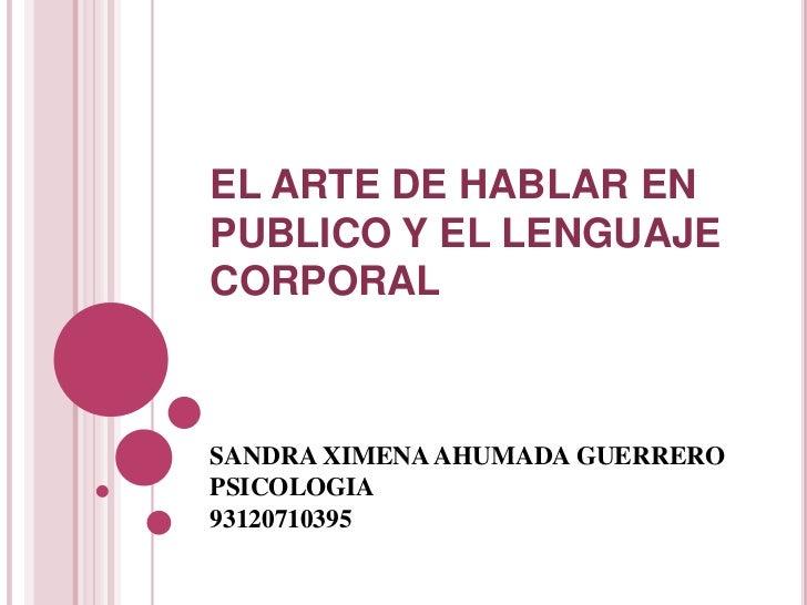 EL ARTE DE HABLAR EN PUBLICO Y EL LENGUAJE CORPORAL<br />SANDRA XIMENA AHUMADA GUERRERO <br />PSICOLOGIA <br />93120710395...