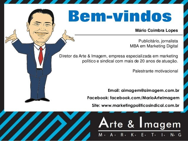 Bem-vindos Mário Coimbra Lopes Publicitário, jornalista MBA em Marketing Digital Diretor da Arte & Imagem, empresa especia...