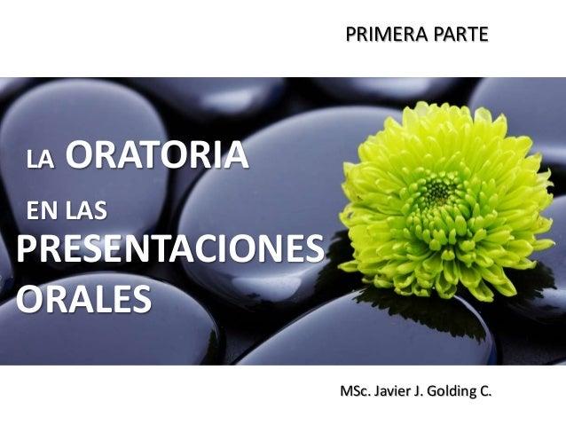 PRIMERA PARTE  LA  ORATORIA  EN LAS  PRESENTACIONES ORALES MSc. Javier J. Golding C.