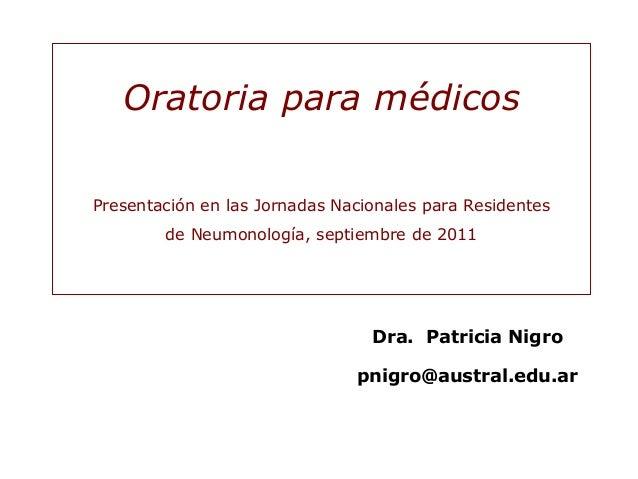 Dra. Patricia Nigro pnigro@austral.edu.ar Oratoria para médicos Presentación en las Jornadas Nacionales para Residentes de...