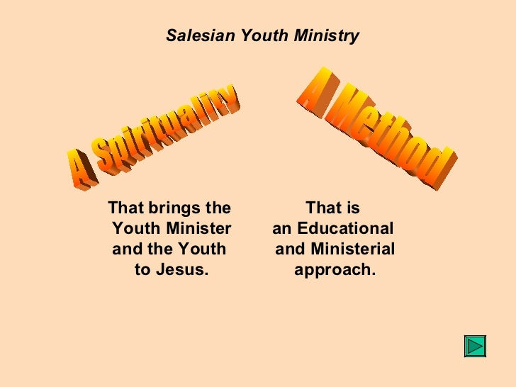 Salesian Youth Ministry A  Spirituality A  Method That brings the  Youth Minister and the Youth  to Jesus. That is  an Edu...