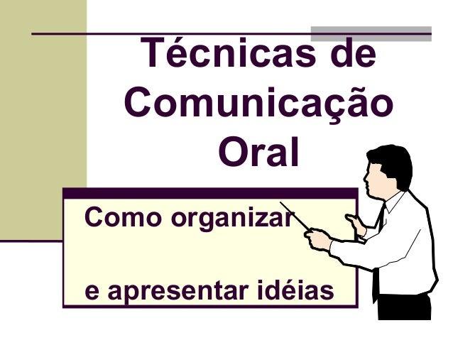 Técnicas de Comunicação Oral Como organizar e apresentar idéias 1