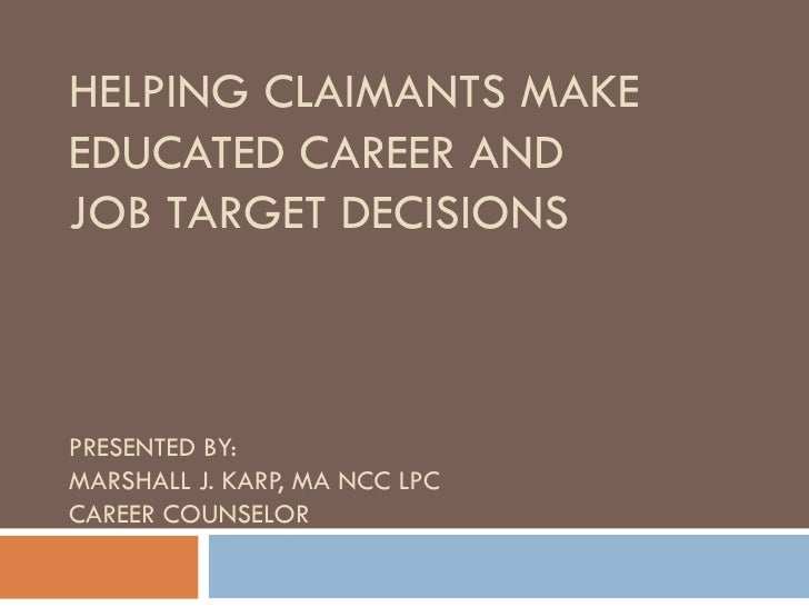 HELPING CLAIMANTS MAKEEDUCATED CAREER ANDJOB TARGET DECISIONSPRESENTED BY:MARSHALL J. KARP, MA NCC LPCCAREER COUNSELOR